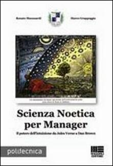 Scienza Noetica per manager. Il potere dell'intuizione da Jules Verne a Dan Brown - Renato Manusardi,Marco Grappeggia - copertina