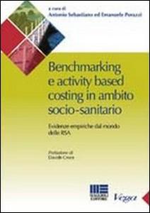 Libro Benchmarking e activity based costing in ambito socio-sanitario. Evidenze empiriche dal mondo delle RSA Emanuele Porazzi , Antonio Sebastiano