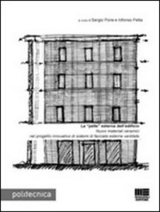 Libro La «pelle» esterna dell'edificio. Nuovi materiali ceramici nel progetto innovativo di sistemi di facciate esterne ventilate Alfonso Petta , Sergio Pone