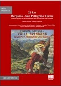 Libro 26 km Bergamo-San Pellegrino Terme. Strategie e progetti per la riqualificazione della ferrovia della Valle Brembana Marta Ferretti , Tamara Taiocchi