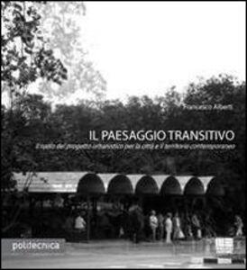 Libro Il paesaggio transitivo. Il ruolo del progetto urbanistico per la città e il territorio contemporaneo Francesco Alberti