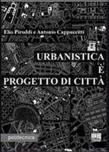 Libro Urbanistica è progetto di città Antonio Cappuccitti Elio Piroddi