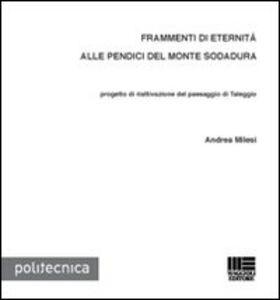 Libro Frammenti di eternità alle pendici del monte Sodadura. Progetto di riattivazione del paesaggio di Taleggio Andrea Milesi