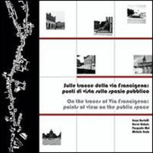 Sulle tracce della via Francigena. Punti di vista sullo spazio pubblico. Ediz. italiana e inglese - copertina