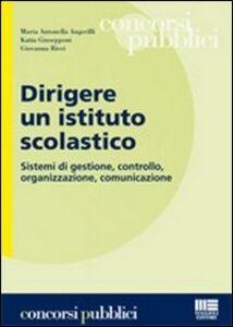 Libro Dirigere un istituto scolastico. Sistemi di gestione, controllo, organizzazione, comunicazione M. Antonella Angerilli , Katia Giusepponi , Giovanna Ricci