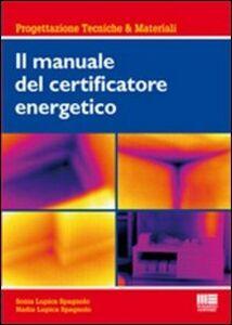 Foto Cover di Il manuale del certificatore energetico, Libro di Nadia Lupica Spagnolo,Sonia Lupica Spagnolo, edito da Maggioli Editore
