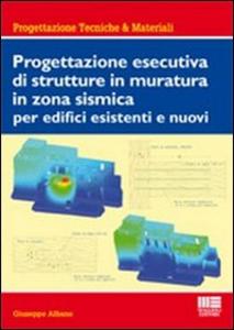 Libro Progettazione esecutiva di strutture in muratura in zona sismica per edifici esistenti e nuovi Giuseppe Albano