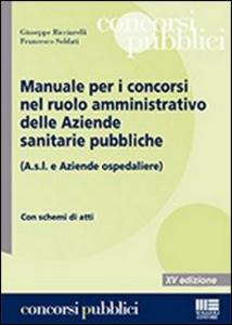 Libro Manuale per i concorsi nel ruolo amministrativo delle Aziende sanitarie pubbliche (A.s.l. e Aziende ospedaliere) Giuseppe Ricciarelli , Francesco Soldati