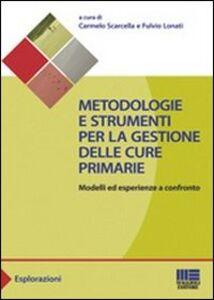 Libro Metodologie e strumenti per la gestione delle cure primarie. Modelli ed esperienze a confronto Fulvio Lonati , Carmelo Scarcella
