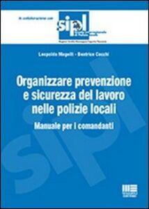 Libro Organizzare la prevenzione e la sicurezza del lavoro nelle polizie locali. Manuale per i comandanti Beatrice Cocchi , Leopoldo Magelli