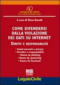 Libro Come difendersi dalla violazione dei dati su internet. Diritti e responsabilità Elena Bassoli