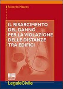 Libro Il risarcimento del danno per la violazione delle distanze tra edifici Riccardo Mazzon