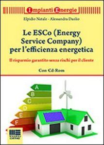 Libro Le ESCo (Energy Service Company) per l'efficienza energetica. Il risparmio garantito senza rischi per il cliente. Con CD-ROM Elpidio Natale , Alessandro Daolio