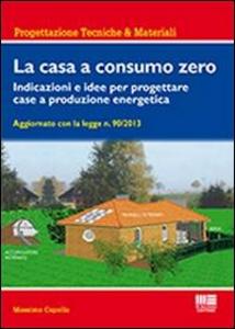 Libro La casa a consumo zero. Indicazioni e idee per progettare case a produzione energetica Massimo Capolla