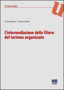 Foto Cover di L' intermediazione della filiera del turismo organizzato, Libro di Emilio Becheri,Adriano Biella, edito da Maggioli Editore