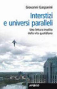 Libro Interstizi e universi paralleli. Una lettura insolita della vita quotidiana Giovanni Gasparini