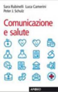 Comunicazione e salute - Sara Rubinelli,Luca Camerini,Peter J. Schulz - copertina