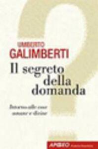 Libro Il segreto della domanda Umberto Galimberti