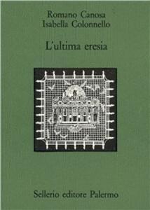L' ultima eresia. Quietisti e inquisizione in Sicilia tra Seicento e Settecento - Romano Canosa,Isabella Colonnello - copertina