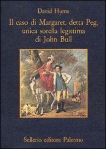 Libro Il caso di Margaret, detta Peg, unica sorella legittima di John Bull David Hume