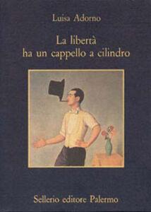 Libro La libertà ha un cappello a cilindro Luisa Adorno