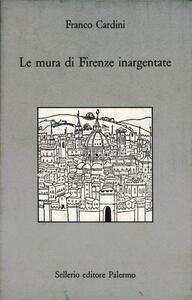 Le mura di Firenze inargentate. Letture fiorentine - Franco Cardini - copertina