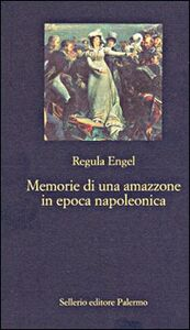 Foto Cover di Memorie di un'amazzone in epoca napoleonica, Libro di Regula Engel, edito da Sellerio Editore Palermo