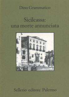 Sicilcassa: una morte annunciata. La svendita del sistema creditizio siciliano e la crisi delle banche in Italia - Dino Grammatico - copertina