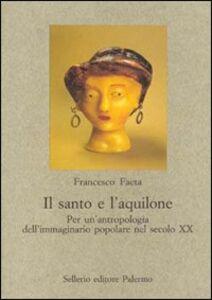 Libro Il santo e l'aquilone. Per un'antropologia dell'immaginario popolare nel secolo XX Francesco Faeta