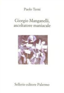 Foto Cover di Giorgio Manganelli, ascoltatore maniacale, Libro di Paolo Terni, edito da Sellerio Editore Palermo