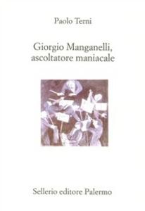Libro Giorgio Manganelli, ascoltatore maniacale Paolo Terni