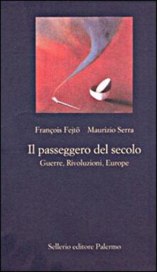 Il passeggero del secolo. Guerre, rivoluzioni, euorope - François Fejtö,Maurizio Serra - copertina