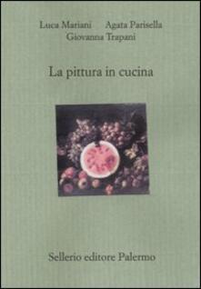 La pittura in cucina - Luca Mariani,Agata Parisella,Giovanna Trapani - copertina