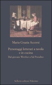 Personaggi letterari a tavola e in cucina. Dal giovane Werther a Sal Paradiso.pdf