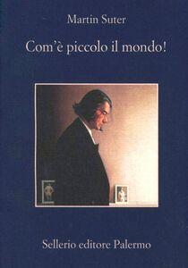 Foto Cover di Com'è piccolo il mondo!, Libro di Martin Suter, edito da Sellerio Editore Palermo