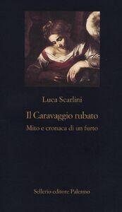 Foto Cover di Il Caravaggio rubato. Mito e cronaca di un furto, Libro di Luca Scarlini, edito da Sellerio Editore Palermo