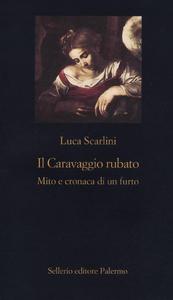 Libro Il Caravaggio rubato. Mito e cronaca di un furto Luca Scarlini