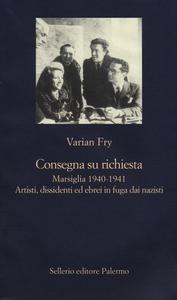 Libro Consegna su richiesta. Marsiglia 1940-1941. Artisti, dissidenti ed ebrei in fuga dai nazisti Varian Fry