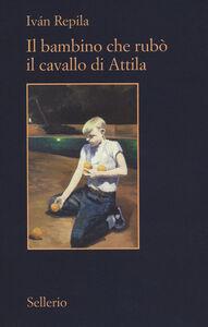 Foto Cover di Il bambino che rubò il cavallo di Attila, Libro di Iván Repila, edito da Sellerio Editore Palermo