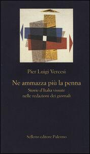 Libro Ne ammazza più la penna. Storie d'Italia vissute nelle redazioni dei giornali Pier Luigi Vercesi