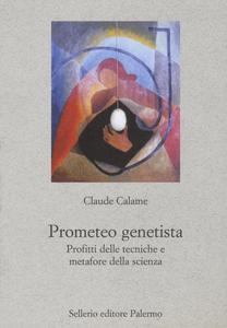 Libro Prometeo genetista. Profitti delle tecniche e metafore della scienza Claude Calame