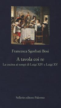 A tavola coi re. La cucina ai tempi di Luigi XIV e Luigi XV - Sgorbati Bosi Francesca - wuz.it