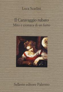 Il Caravaggio rubato. Mito e cronaca di un furto - Luca Scarlini - copertina