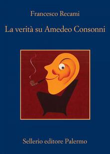 La verità su Amedeo Consonni - Francesco Recami - copertina