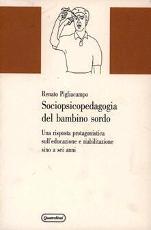 Sociopsicopedagogia del bambino sordo. Una risposta protagonistica sull'educazione e riabilitazione sino a sei anni - Renato Pigliacampo - copertina