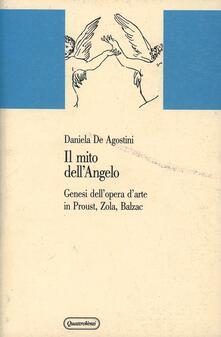Il mito dell'angelo. Genesi dell'opera d'arte in Proust, Zola, Balzac - Daniela De Agostini - copertina