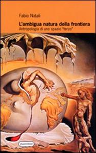 Libro L' ambigua natura della frontiera. Antropologia di uno spazio terzo Fabio Natali