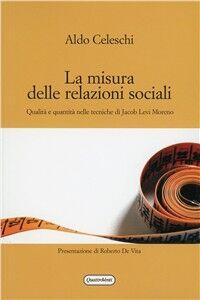 Libro La misura delle relazioni sociali. Qualità e quantità nelle tecniche di Jacob Levi Moreno Aldo Celeschi