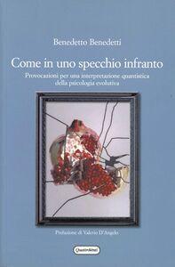 Libro Come in uno specchio infranto. Provocazioni per una interpretazione quantistica della psicologia evolutiva Benedetto Benedetti