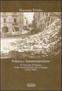Libro Politica e amministrazione. Il comune di Pesaro dalla ricostruzione allo sviluppo (1944-1964) Ermanno Torrico